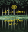 ...if the things   that remind me of You  remind You  of me. - Personalised Poster A4 size