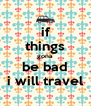 if things gona be bad i will travel - Personalised Poster A4 size