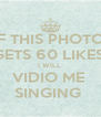 IF THIS PHOTO  GETS 60 LIKES  I WILL  VIDIO ME  SINGING  - Personalised Poster A4 size