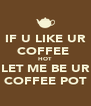 IF U LIKE UR COFFEE  HOT LET ME BE UR COFFEE POT - Personalised Poster A4 size