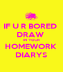 IF U R BORED  DRAW  IN YOUR HOMEWORK  DIARYS - Personalised Poster A4 size