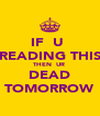 IF  U  READING THIS THEN  UR  DEAD TOMORROW - Personalised Poster A4 size