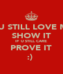 IF U STILL LOVE ME  SHOW IT IF U STILL CARE PROVE IT :)  - Personalised Poster A4 size