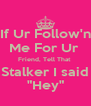 """If Ur Follow'n Me For Ur  Friend, Tell That  Stalker I said """"Hey"""" - Personalised Poster A4 size"""