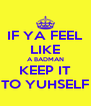 IF YA FEEL LIKE A BADMAN KEEP IT TO YUHSELF - Personalised Poster A4 size