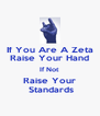If You Are A Zeta Raise Your Hand If Not Raise Your  Standards - Personalised Poster A4 size