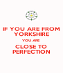 IF YOU ARE FROM YORKSHIRE YOU ARE CLOSE TO PERFECTION - Personalised Poster A4 size
