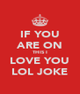 IF YOU ARE ON THIS I LOVE YOU LOL JOKE - Personalised Poster A4 size