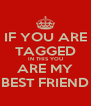 IF YOU ARE TAGGED IN THIS YOU ARE MY BEST FRIEND - Personalised Poster A4 size