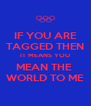 IF YOU ARE TAGGED THEN IT MEANS YOU MEAN THE  WORLD TO ME - Personalised Poster A4 size