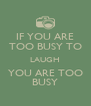 IF YOU ARE TOO BUSY TO LAUGH YOU ARE TOO BUSY - Personalised Poster A4 size