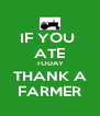 IF YOU  ATE TODAY THANK A FARMER - Personalised Poster A4 size