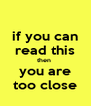 if you can read this then  you are too close - Personalised Poster A4 size