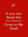 If you can  Read this Your standing to  Close to My  Stash - Personalised Poster A4 size