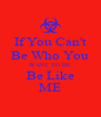 If You Can't Be Who You WANT TO BE Be Like ME - Personalised Poster A4 size