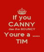 If you CANNY dae the BOUNCY Youre a ..... TIM - Personalised Poster A4 size