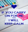 IF YOU CARRY ON FOR ME THEN I WILL  KEEP CALM - Personalised Poster A4 size