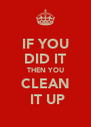 IF YOU DID IT THEN YOU CLEAN  IT UP - Personalised Poster A4 size