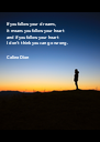 If you follow your dreams, it means you follow your heart and if you follow your heart I don't think you can go wrong.  Celine Dion - Personalised Poster A4 size