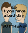 if you have a bad day   BUTTHEAD - Personalised Poster A4 size