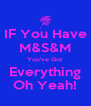 IF You Have M&S&M You've Got Everything Oh Yeah! - Personalised Poster A4 size