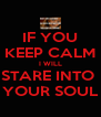IF YOU KEEP CALM I WILL STARE INTO  YOUR SOUL - Personalised Poster A4 size