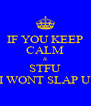 IF YOU KEEP CALM & STFU I WONT SLAP U - Personalised Poster A4 size