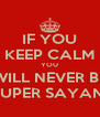 IF YOU KEEP CALM YOU WILL NEVER BE SUPER SAYAN! - Personalised Poster A4 size