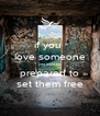 if you  love someone you must be  prepared to set them free - Personalised Poster A4 size