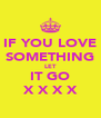 IF YOU LOVE SOMETHING LET IT GO X X X X - Personalised Poster A4 size