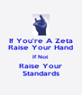 If You're A Zeta Raise Your Hand If Not Raise Your Standards - Personalised Poster A4 size