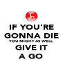 IF YOU'RE GONNA DIE YOU MIGHT AS WELL GIVE IT A GO - Personalised Poster A4 size