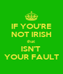 IF YOU'RE NOT IRISH that ISN'T  YOUR FAULT - Personalised Poster A4 size
