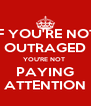 IF YOU'RE NOT OUTRAGED YOU'RE NOT  PAYING ATTENTION - Personalised Poster A4 size