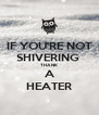 IF YOU'RE NOT SHIVERING  THANK A HEATER - Personalised Poster A4 size