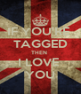 IF YOU'RE  TAGGED THEN  I LOVE  YOU - Personalised Poster A4 size