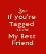 If you're  Tagged  YOU'RE  My Best  Friend - Personalised Poster A4 size