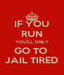 IF YOU RUN YOU'LL ONLY GO TO  JAIL TIRED - Personalised Poster A4 size