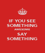 IF YOU SEE SOMETHING AWESOME SAY SOMETHING - Personalised Poster A4 size