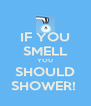 IF YOU SMELL YOU SHOULD SHOWER!  - Personalised Poster A4 size