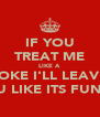IF YOU TREAT ME LIKE A JOKE I'LL LEAVE YOU LIKE ITS FUNNY - Personalised Poster A4 size