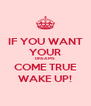 IF YOU WANT YOUR DREAMS COME TRUE WAKE UP! - Personalised Poster A4 size