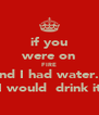 if you were on FIRE and I had water... I would  drink it - Personalised Poster A4 size