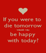 If you were to  die tomorrow would you be happy with today? - Personalised Poster A4 size