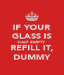IF YOUR GLASS IS HALF EMPTY REFILL IT, DUMMY - Personalised Poster A4 size