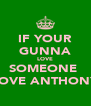 IF YOUR GUNNA LOVE SOMEONE  LOVE ANTHONY - Personalised Poster A4 size
