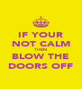 IF YOUR NOT CALM THEN BLOW THE DOORS OFF - Personalised Poster A4 size