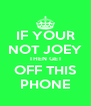 IF YOUR NOT JOEY THEN GET OFF THIS PHONE - Personalised Poster A4 size