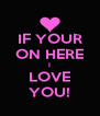 IF YOUR ON HERE I LOVE YOU! - Personalised Poster A4 size
