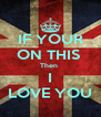 IF YOUR ON THIS  Then  I LOVE YOU - Personalised Poster A4 size